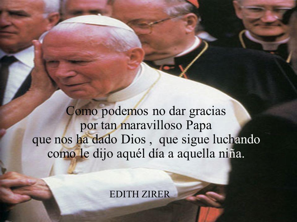 Como podemos no dar gracias por tan maravilloso Papa que nos ha dado Dios, que sigue luchando como le dijo aquél día a aquella niña.