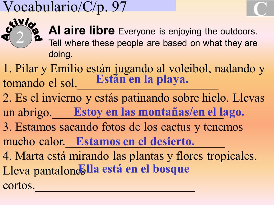 Vocabulario/C/p. 97 C 2 Al aire libre Everyone is enjoying the outdoors. Tell where these people are based on what they are doing. 1. Pilar y Emilio e