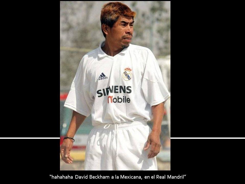 hahahaha David Beckham a la Mexicana, en el Real Mandril