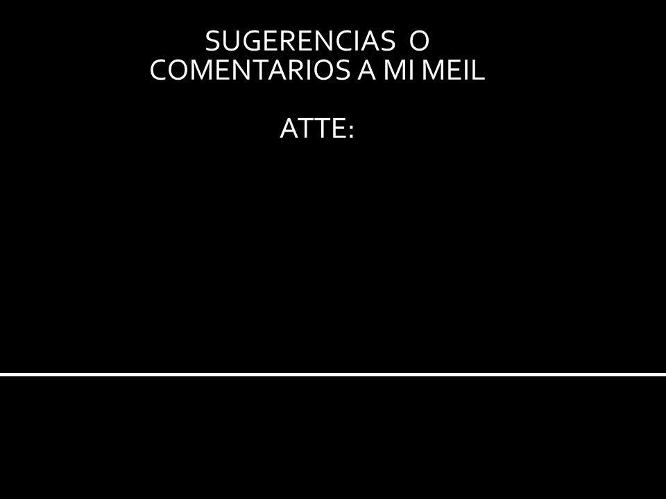 SUGERENCIAS O COMENTARIOS A MI MEIL ATTE: