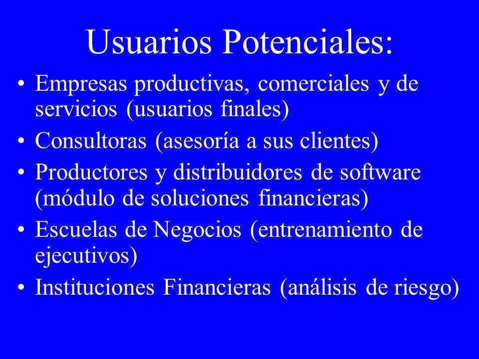 Usuarios Potenciales: Empresas productivas, comerciales y de servicios (usuarios finales) Consultoras (asesoría a sus clientes) Productores y distribuidores de software (módulo de soluciones financieras) Escuelas de Negocios (entrenamiento de ejecutivos) Instituciones Financieras (análisis de riesgo)