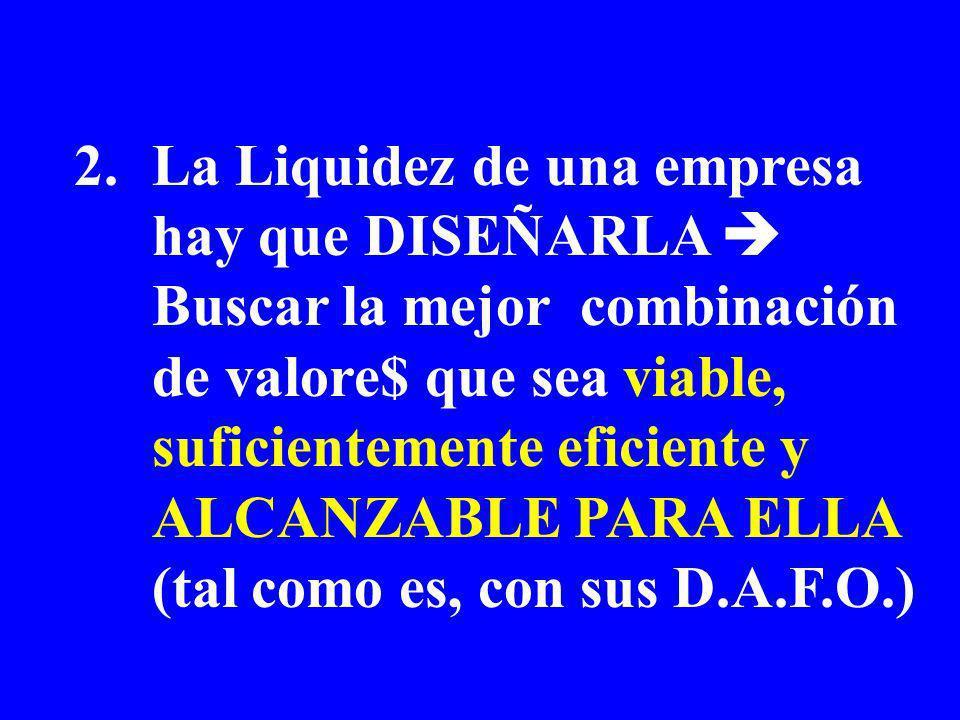 2.La Liquidez de una empresa hay que DISEÑARLA Buscar la mejor combinación de valore$ que sea viable, suficientemente eficiente y ALCANZABLE PARA ELLA (tal como es, con sus D.A.F.O.)