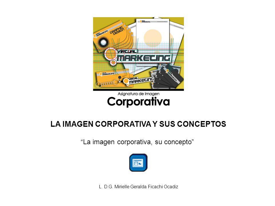 LA IMAGEN CORPORATIVA Y SUS CONCEPTOS La imagen corporativa, su concepto L. D.G. Mirielle Geralda Ficachi Ocadiz