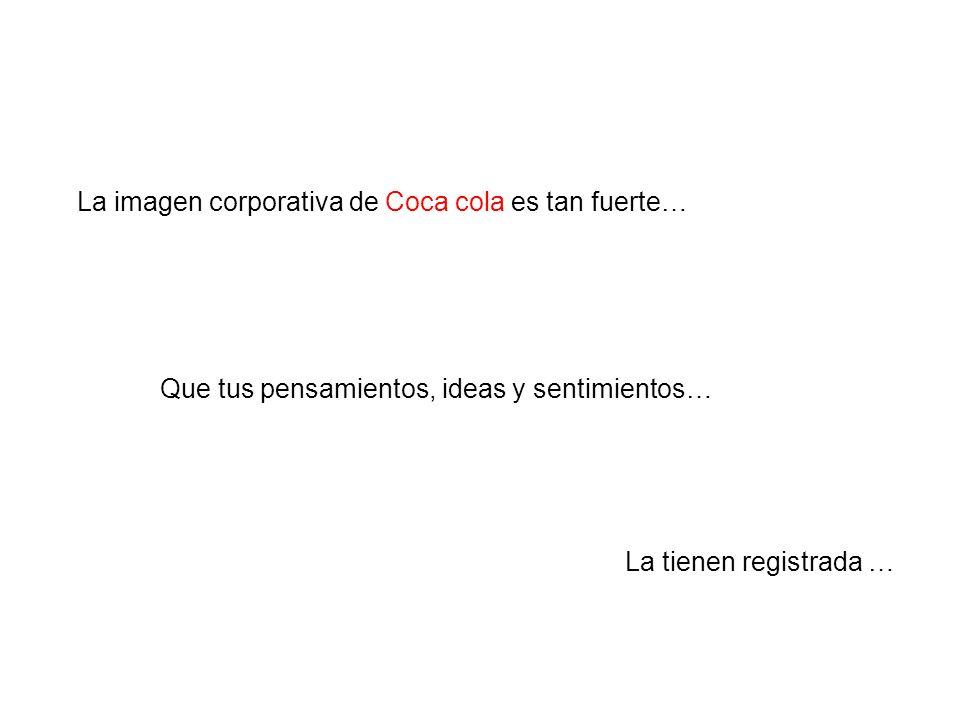 La tienen registrada … La imagen corporativa de Coca cola es tan fuerte… Que tus pensamientos, ideas y sentimientos…