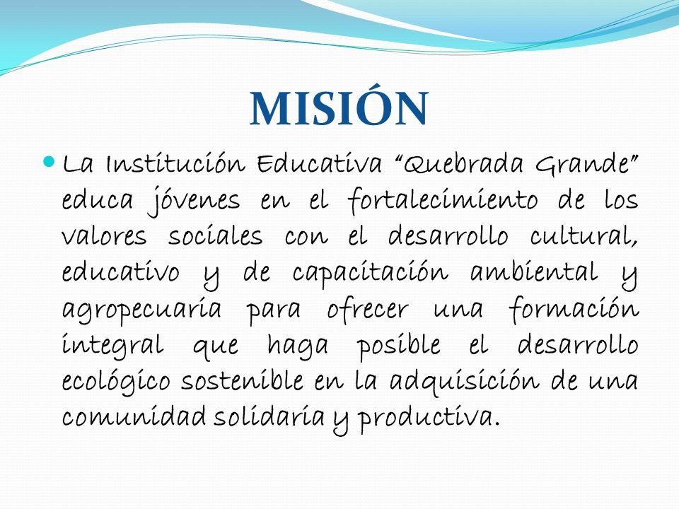 MISIÓN La Institución Educativa Quebrada Grande educa jóvenes en el fortalecimiento de los valores sociales con el desarrollo cultural, educativo y de
