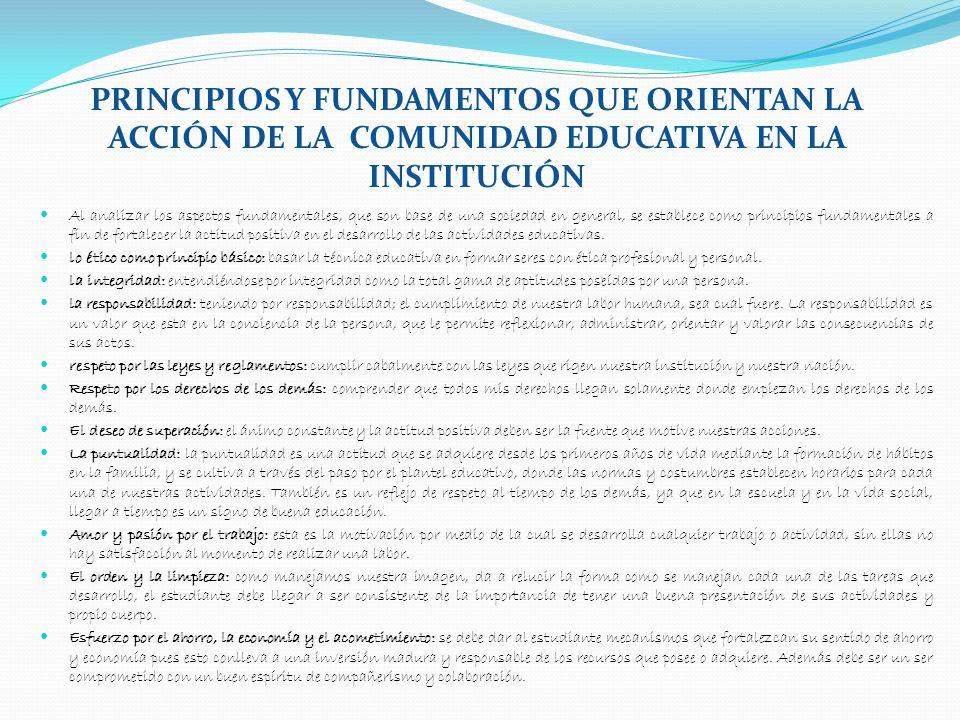 PRINCIPIOS Y FUNDAMENTOS QUE ORIENTAN LA ACCIÓN DE LA COMUNIDAD EDUCATIVA EN LA INSTITUCIÓN Al analizar los aspectos fundamentales, que son base de un
