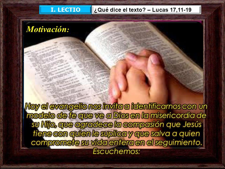 I. LECTIO ¿Qué dice el texto? – Lucas 17,11-19 Motivación :