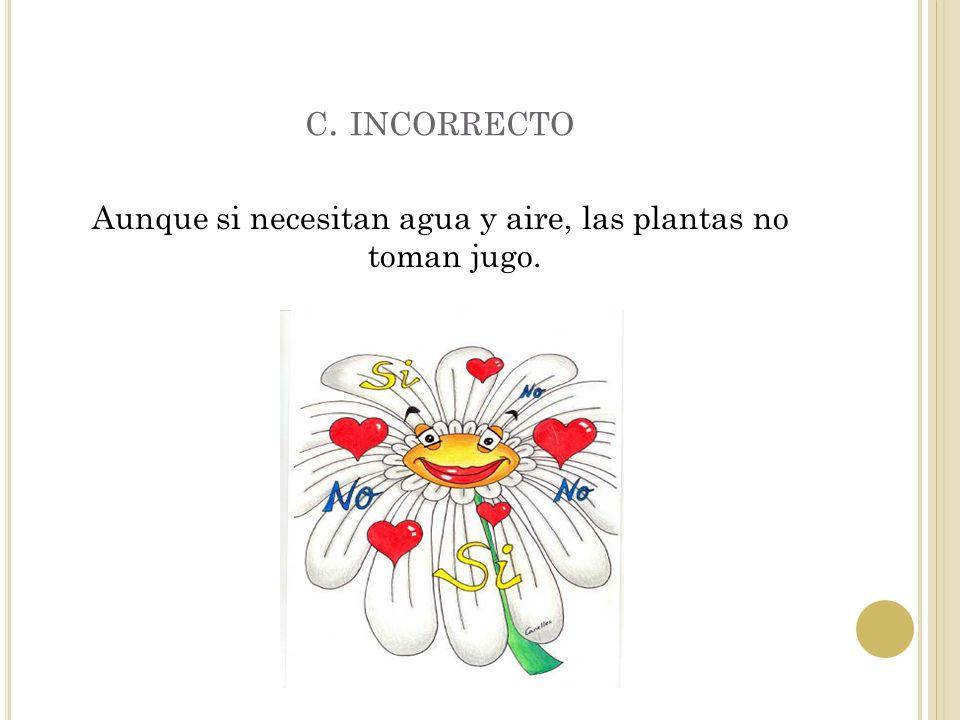 B. CORRECTO Las plantas necesitan LUZ, AIRE y AGUA para vivir.