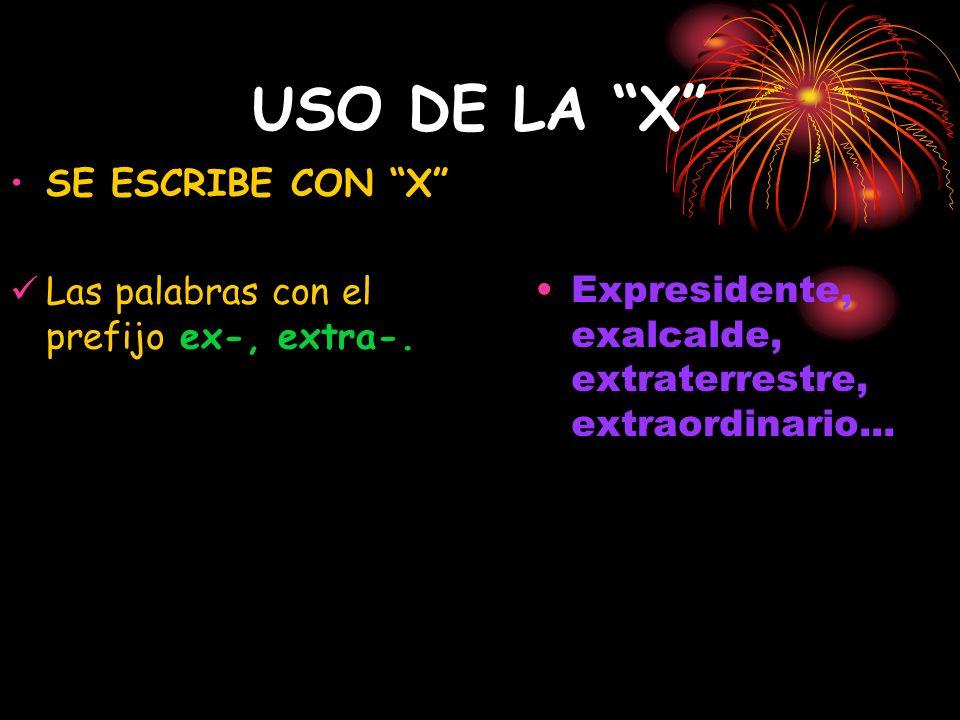 USO DE LA X SE ESCRIBE CON X Las palabras con el prefijo ex-, extra-. Expresidente, exalcalde, extraterrestre, extraordinario...