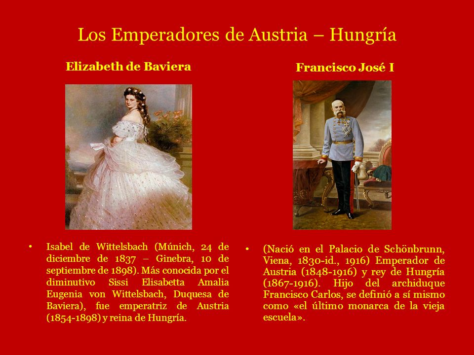 Los Emperadores de Austria – Hungría E Elizabeth de Baviera Francisco José I (Nació en el Palacio de Schönbrunn, Viena, 1830-id., 1916) Emperador de A
