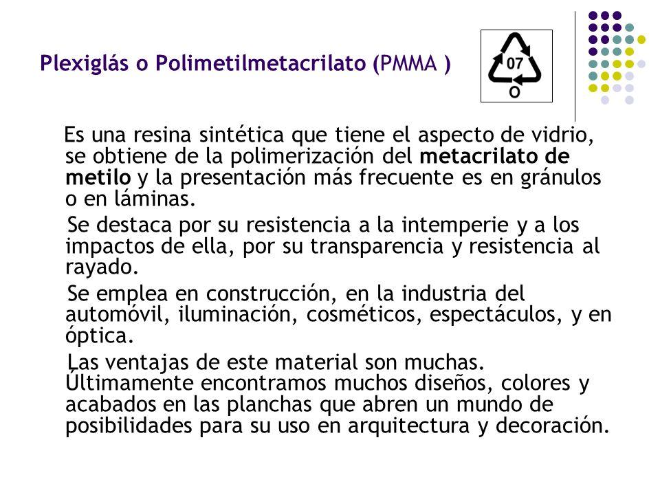 Plexiglás o Polimetilmetacrilato (PMMA ) Es una resina sintética que tiene el aspecto de vidrio, se obtiene de la polimerización del metacrilato de me
