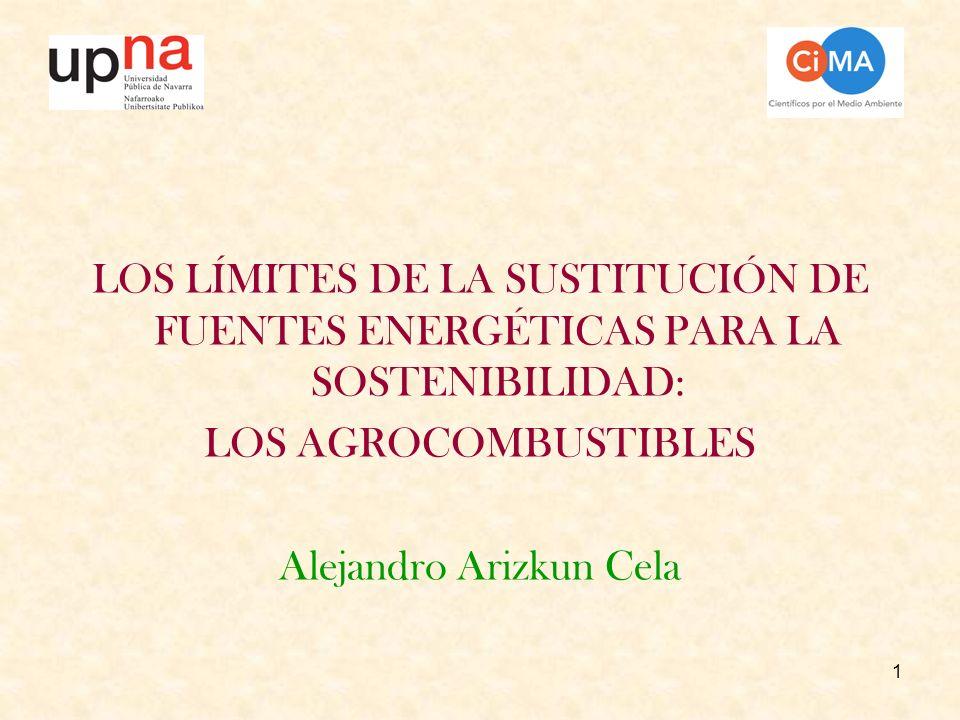 42 Los limites de la sustitución de fuentes energéticas y los agrocombustibles (A.Arizkun) LOS LÍMITES PARA LA SOSTENIBILIDAD DE LA SUSTITUCIÓN DE FUENTES La ocupación de territorio La sustitución de combustibles sólidos usados hoy por agrocombustibles exige 400 veces el carbono de la biota actual En la UE para utilizar un 10% de agrocombustibles hay que dedicar el 72% de la superficie agraria