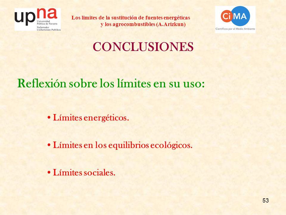 53 Los limites de la sustitución de fuentes energéticas y los agrocombustibles (A.Arizkun) CONCLUSIONES Reflexión sobre los límites en su uso: Límites energéticos.