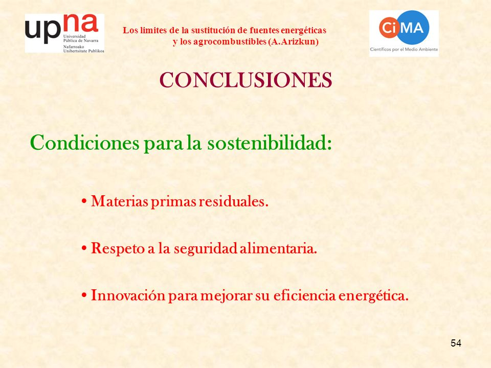 54 Los limites de la sustitución de fuentes energéticas y los agrocombustibles (A.Arizkun) CONCLUSIONES Condiciones para la sostenibilidad: Materias primas residuales.