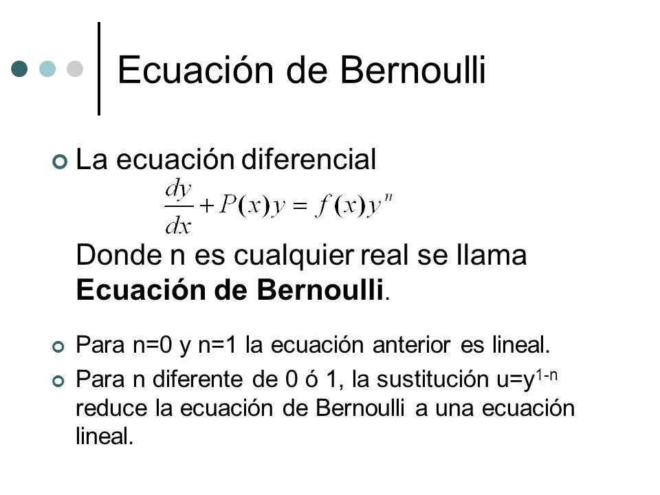 Ecuación de Bernoulli La ecuación diferencial Donde n es cualquier real se llama Ecuación de Bernoulli. Para n=0 y n=1 la ecuación anterior es lineal.