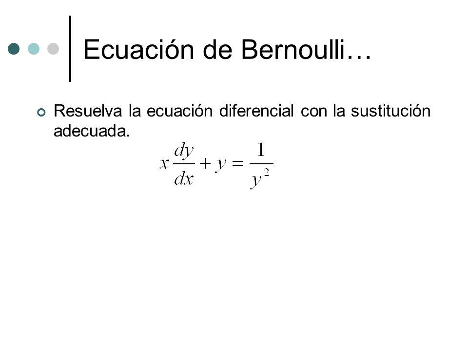 Ecuación de Bernoulli… Resuelva la ecuación diferencial con la sustitución adecuada.