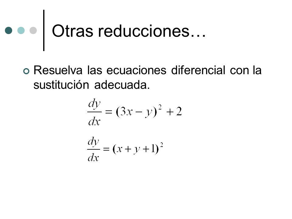Otras reducciones… Resuelva las ecuaciones diferencial con la sustitución adecuada.