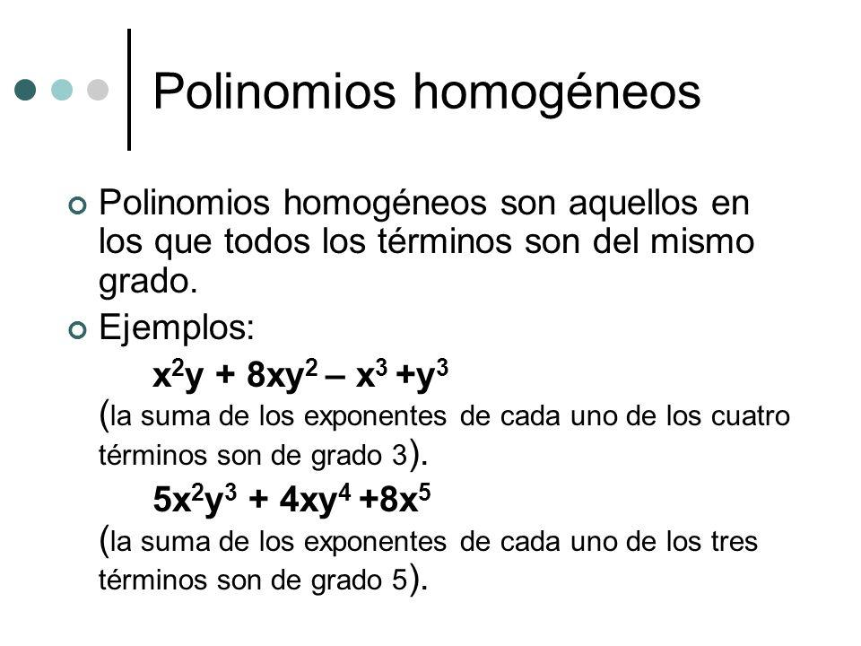 Polinomios homogéneos Polinomios homogéneos son aquellos en los que todos los términos son del mismo grado. Ejemplos: x 2 y + 8xy 2 – x 3 +y 3 ( la su