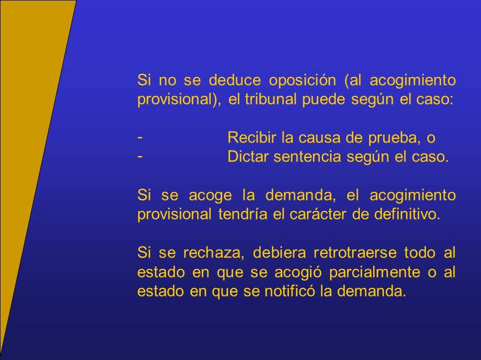 Si no se deduce oposición (al acogimiento provisional), el tribunal puede según el caso: - Recibir la causa de prueba, o - Dictar sentencia según el c