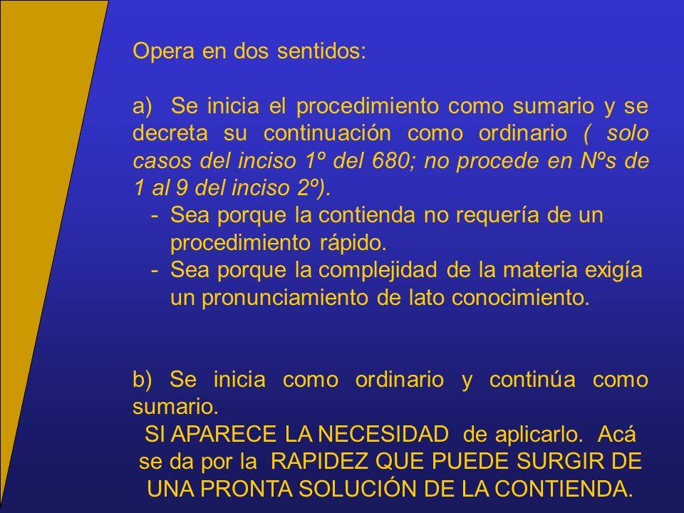 Opera en dos sentidos: a) Se inicia el procedimiento como sumario y se decreta su continuación como ordinario ( solo casos del inciso 1º del 680; no procede en Nºs de 1 al 9 del inciso 2º).