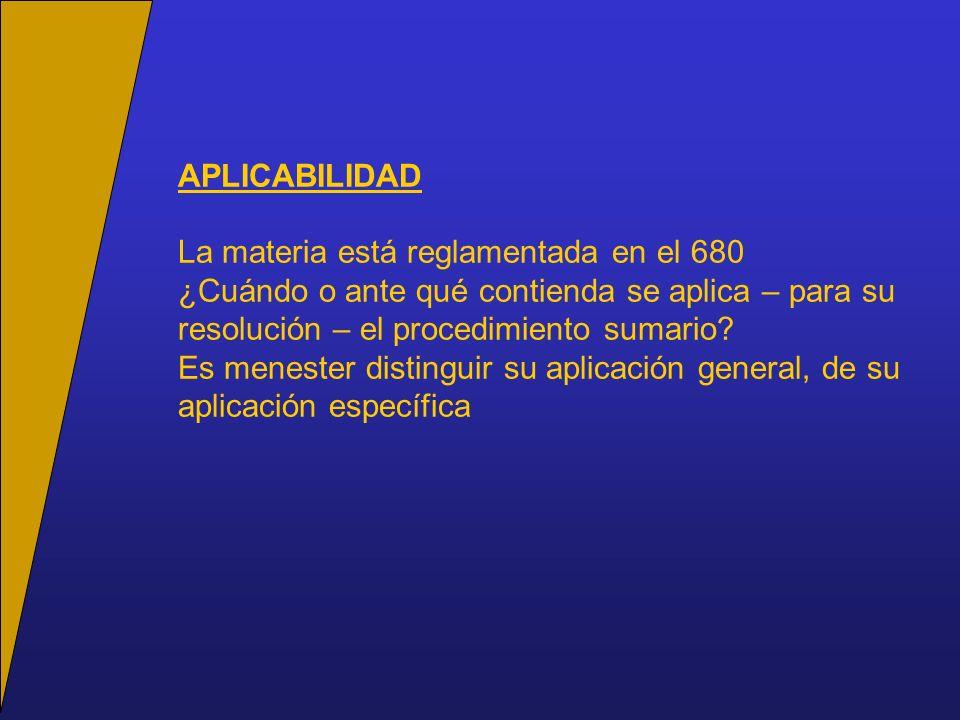 APLICABILIDAD La materia está reglamentada en el 680 ¿Cuándo o ante qué contienda se aplica – para su resolución – el procedimiento sumario.