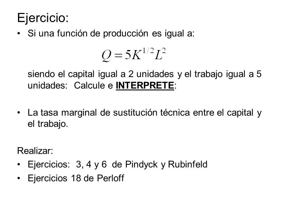 Ejercicio: Si una función de producción es igual a: siendo el capital igual a 2 unidades y el trabajo igual a 5 unidades: Calcule e INTERPRETE: La tas