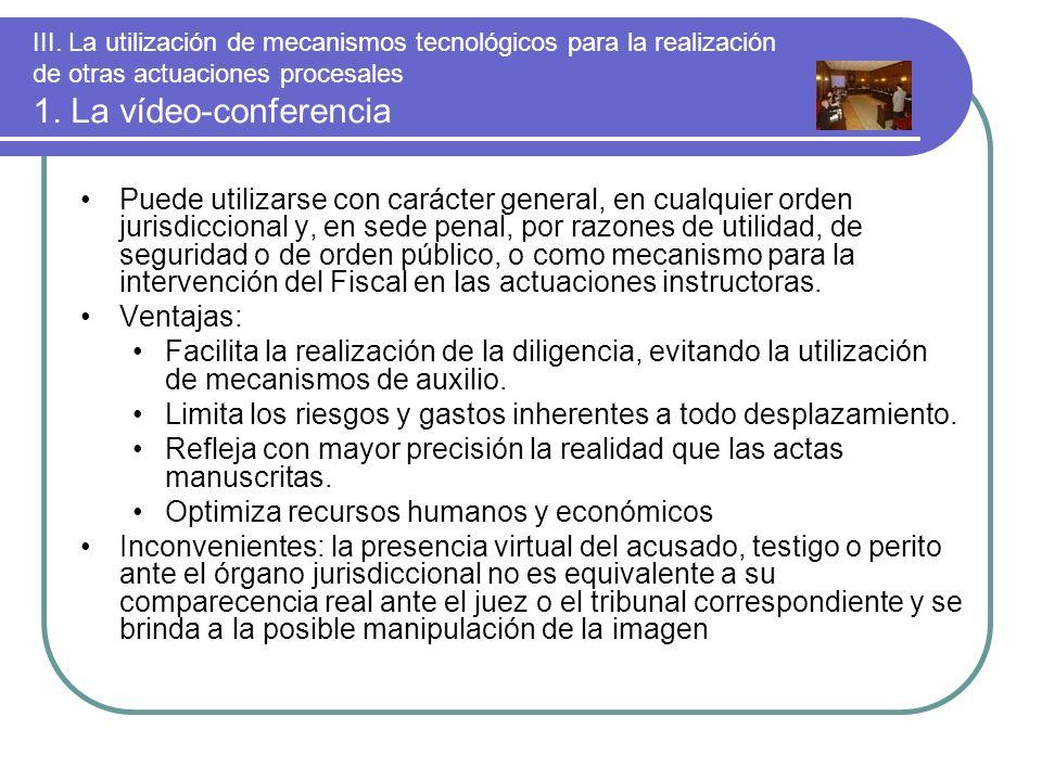 III. La utilización de mecanismos tecnológicos para la realización de otras actuaciones procesales 1. La vídeo-conferencia Puede utilizarse con caráct