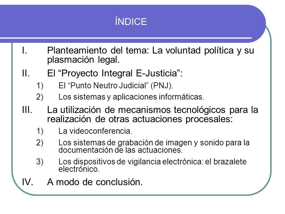 ÍNDICE I.Planteamiento del tema: La voluntad política y su plasmación legal. II.El Proyecto Integral E-Justicia: 1)El Punto Neutro Judicial (PNJ). 2)L