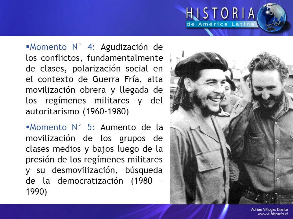 Momento N° 4: Agudización de los conflictos, fundamentalmente de clases, polarización social en el contexto de Guerra Fría, alta movilización obrera y llegada de los regímenes militares y del autoritarismo (1960-1980) Momento N° 5: Aumento de la movilización de los grupos de clases medios y bajos luego de la presión de los regímenes militares y su desmovilización, búsqueda de la democratización (1980 – 1990)
