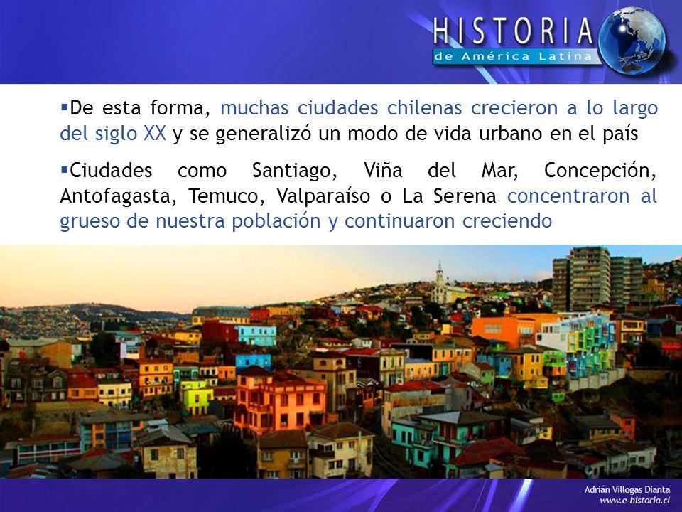 De esta forma, muchas ciudades chilenas crecieron a lo largo del siglo XX y se generalizó un modo de vida urbano en el país Ciudades como Santiago, Viña del Mar, Concepción, Antofagasta, Temuco, Valparaíso o La Serena concentraron al grueso de nuestra población y continuaron creciendo