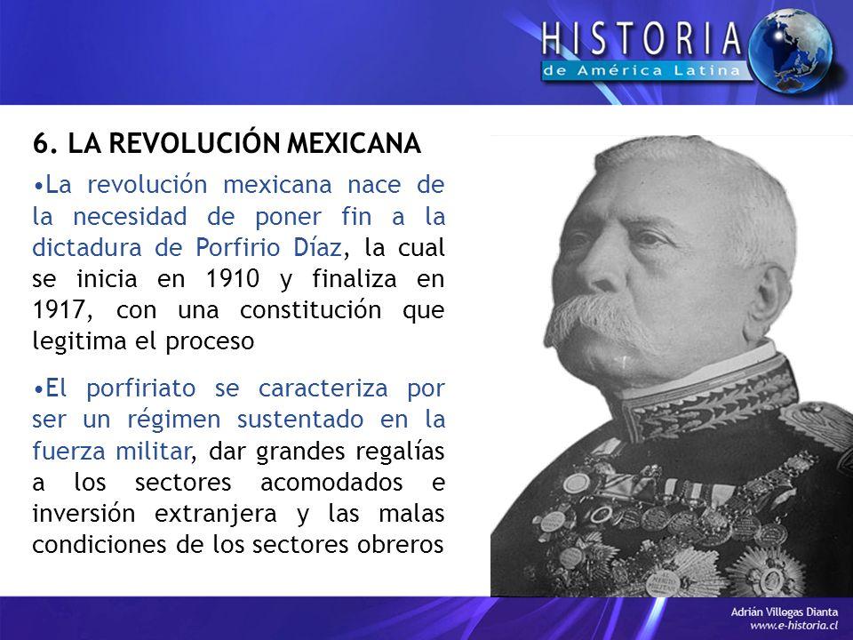 6. LA REVOLUCIÓN MEXICANA La revolución mexicana nace de la necesidad de poner fin a la dictadura de Porfirio Díaz, la cual se inicia en 1910 y finali
