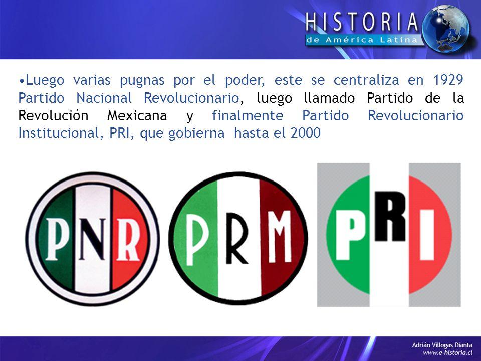 Luego varias pugnas por el poder, este se centraliza en 1929 Partido Nacional Revolucionario, luego llamado Partido de la Revolución Mexicana y finalmente Partido Revolucionario Institucional, PRI, que gobierna hasta el 2000