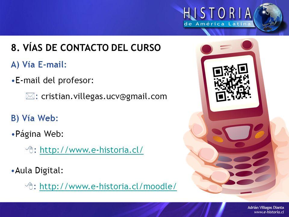 8. VÍAS DE CONTACTO DEL CURSO A) Vía E-mail: E-mail del profesor: : cristian.villegas.ucv@gmail.com B) Vía Web: Página Web: : http://www.e-historia.cl