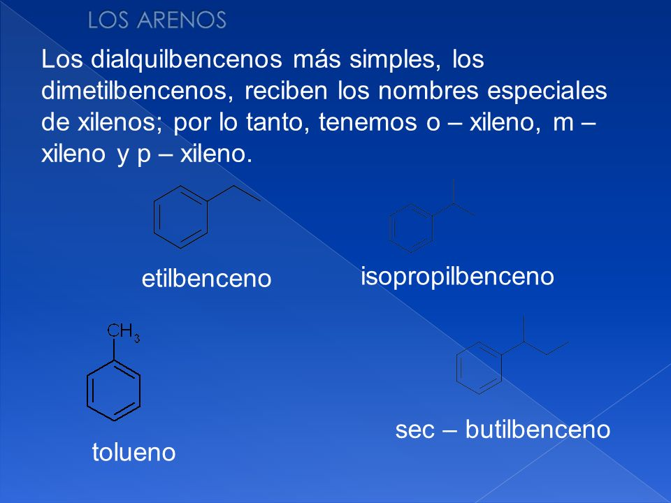 sec – butilbenceno Los dialquilbencenos más simples, los dimetilbencenos, reciben los nombres especiales de xilenos; por lo tanto, tenemos o – xileno,