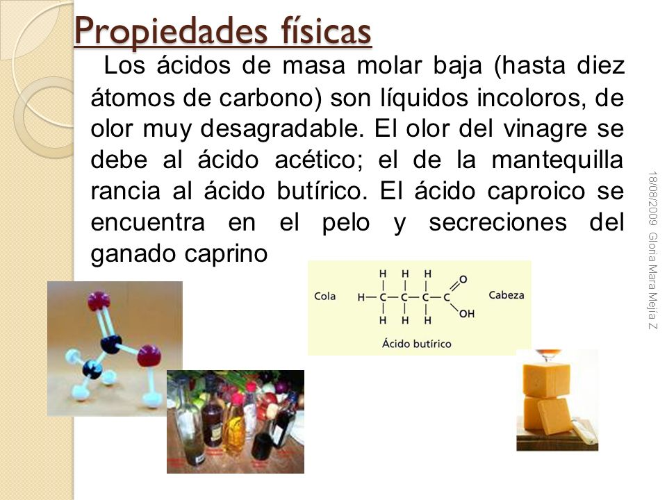 Propiedades físicas Los ácidos de masa molar baja (hasta diez átomos de carbono) son líquidos incoloros, de olor muy desagradable. El olor del vinagre