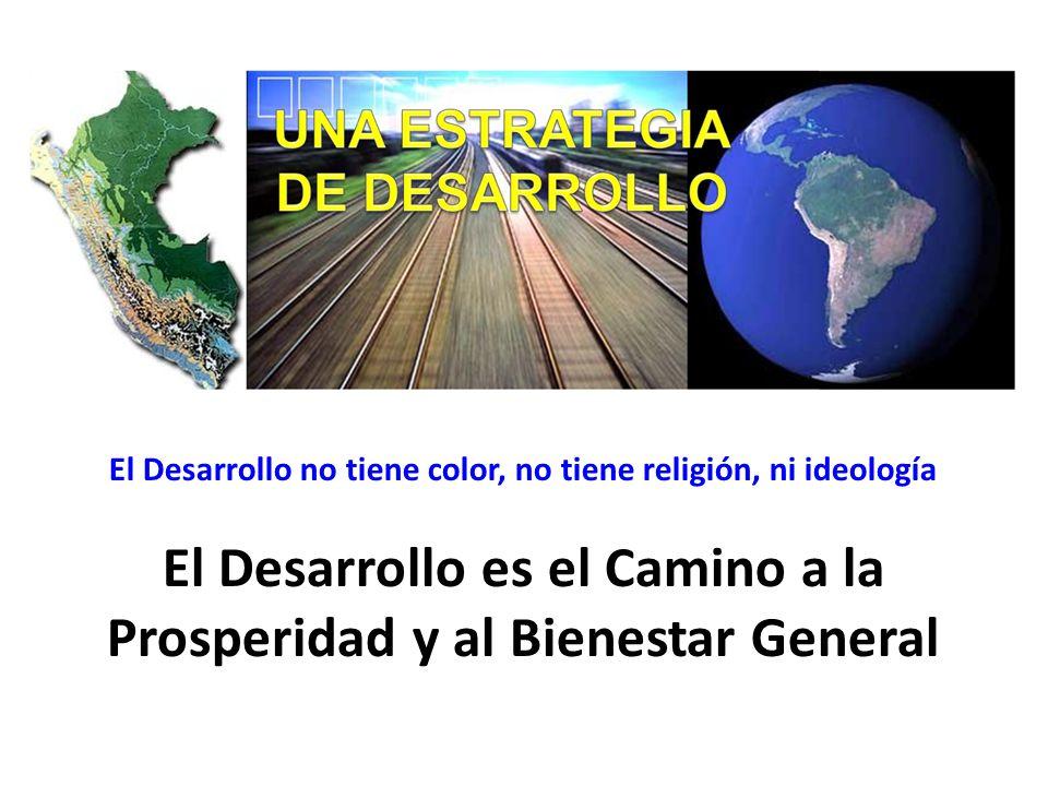 El Desarrollo no tiene color, no tiene religión, ni ideología El Desarrollo es el Camino a la Prosperidad y al Bienestar General