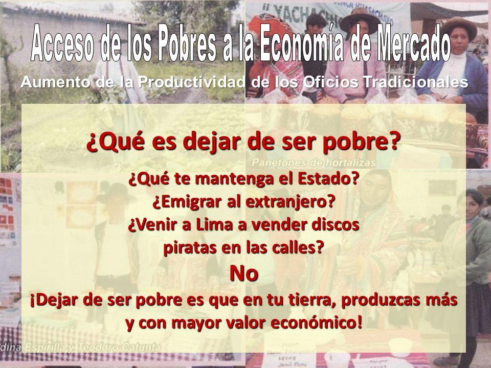 Aumento de la Productividad de los Oficios Tradicionales ¿Qué es dejar de ser pobre? ¿Qué te mantenga el Estado? ¿Emigrar al extranjero? ¿Venir a Lima
