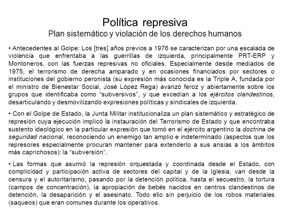 Política represiva Plan sistemático y violación de los derechos humanos Antecedentes al Golpe: Los [tres] años previos a 1976 se caracterizan por una escalada de violencia que enfrentaba a las guerrillas de izquierda, principalmente PRT-ERP y Montoneros, con las fuerzas represivas no oficiales.