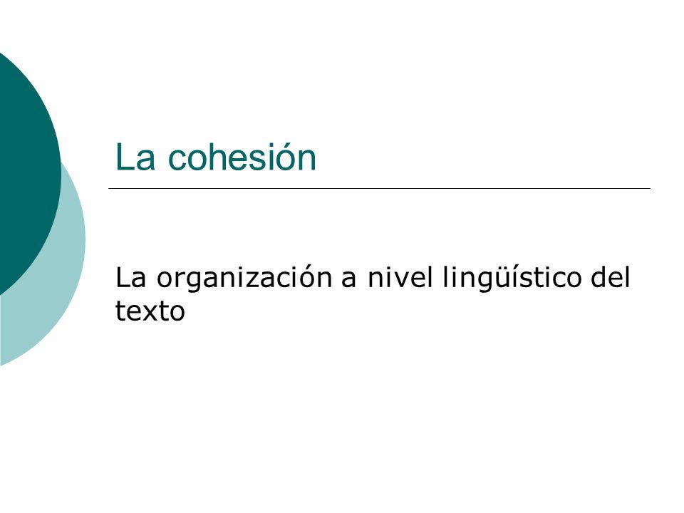 La cohesión La organización a nivel lingüístico del texto