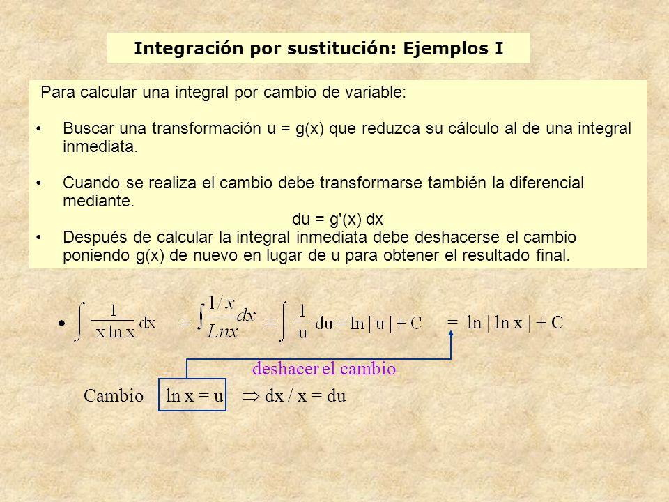 Integración por sustitución: Ejemplos I Cambio ln x = u dx / x = du deshacer el cambio = ln | ln x | + C Para calcular una integral por cambio de variable: Buscar una transformación u = g(x) que reduzca su cálculo al de una integral inmediata.