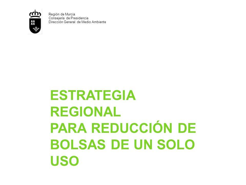 ESTRATEGIA REGIONAL PARA REDUCCIÓN DE BOLSAS DE UN SOLO USO Región de Murcia Consejería de Presidencia Dirección General de Medio Ambiente