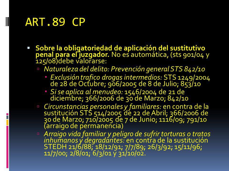 ART.89 CP Sobre la obligatoriedad de aplicación del sustitutivo penal para el juzgador. No es automática, (sts 901/04 y 125/08)debe valorarse: Natural