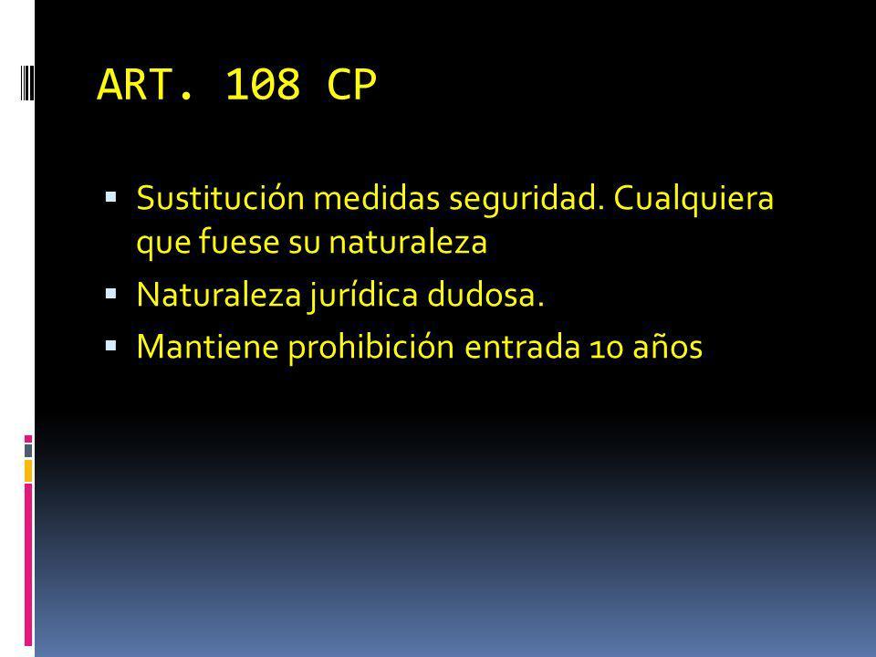 ART. 108 CP Sustitución medidas seguridad. Cualquiera que fuese su naturaleza Naturaleza jurídica dudosa. Mantiene prohibición entrada 10 años