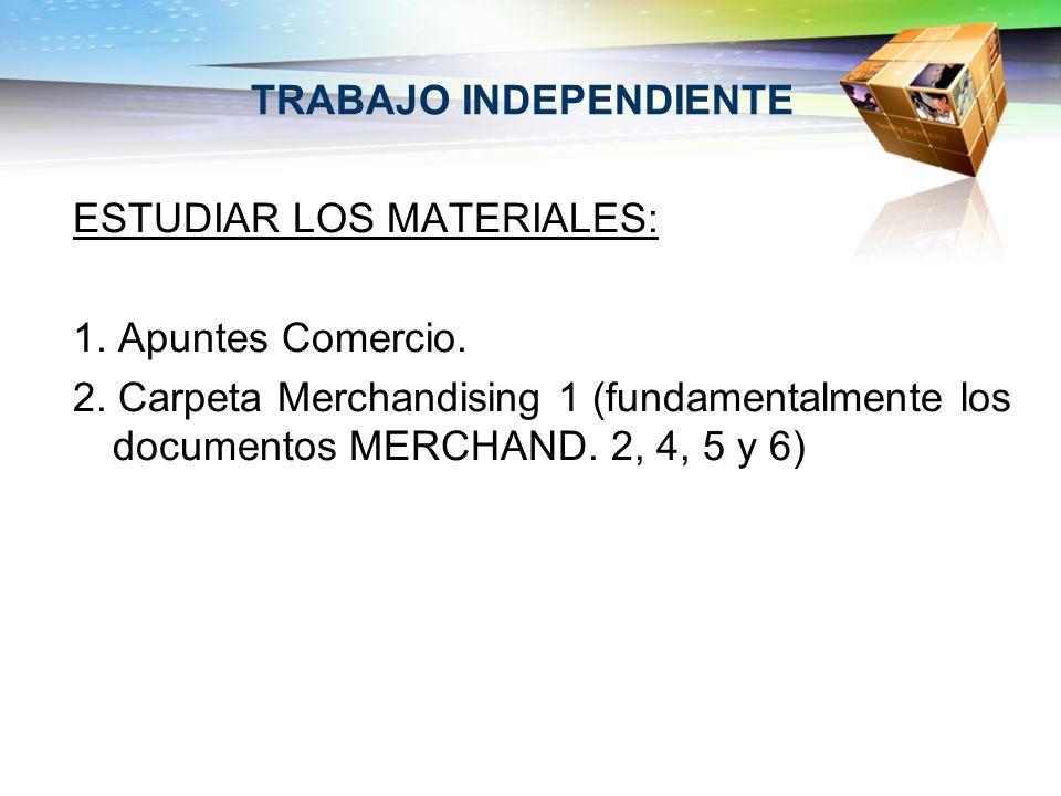 TRABAJO INDEPENDIENTE ESTUDIAR LOS MATERIALES: 1. Apuntes Comercio. 2. Carpeta Merchandising 1 (fundamentalmente los documentos MERCHAND. 2, 4, 5 y 6)