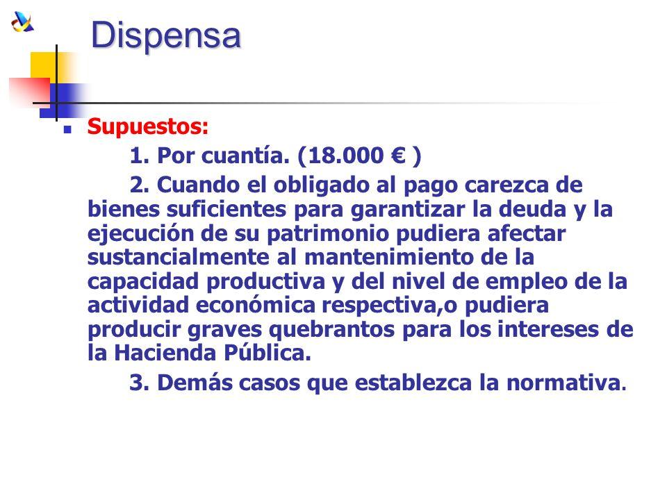 Dispensa Supuestos: 1. Por cuantía. (18.000 ) 2. Cuando el obligado al pago carezca de bienes suficientes para garantizar la deuda y la ejecución de s