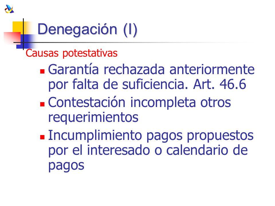 Denegación (I) Causas potestativas Garantía rechazada anteriormente por falta de suficiencia. Art. 46.6 Contestación incompleta otros requerimientos I