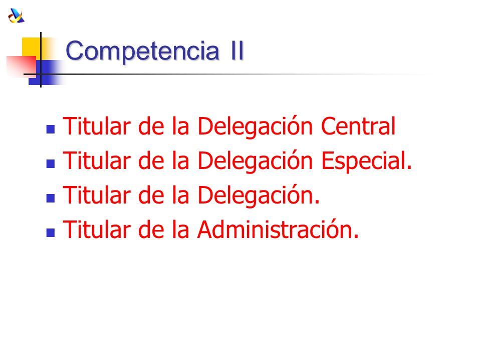 Competencia II Titular de la Delegación Central Titular de la Delegación Especial. Titular de la Delegación. Titular de la Administración.