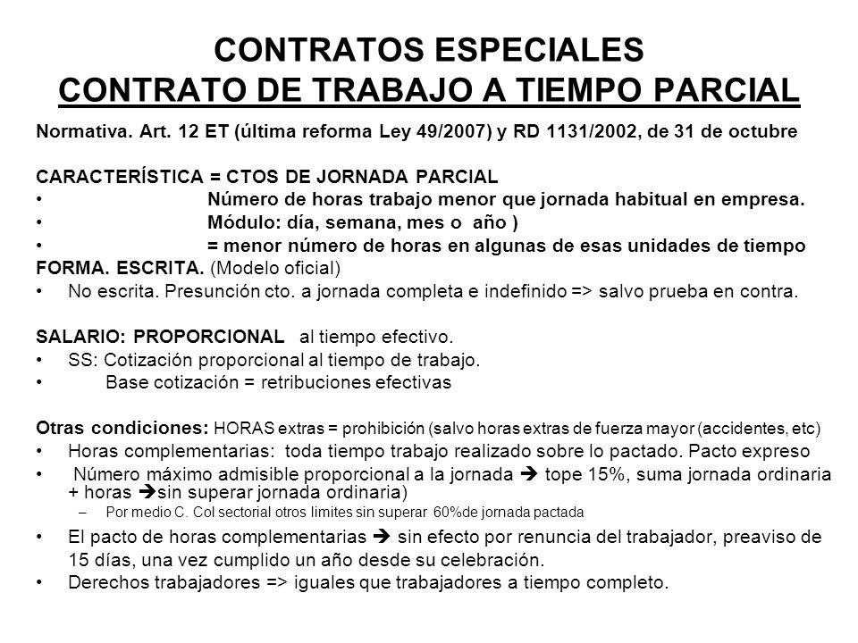 CONTRATOS ESPECIALES CONTRATO DE TRABAJO A TIEMPO PARCIAL Normativa. Art. 12 ET (última reforma Ley 49/2007) y RD 1131/2002, de 31 de octubre CARACTER
