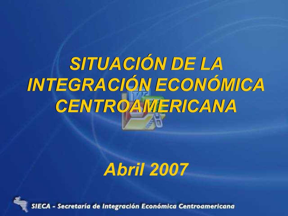 SITUACIÓN DE LA INTEGRACIÓN ECONOMICA CENTROAMERICANA SITUACIÓN DE LA INTEGRACIÓN ECONÓMICA CENTROAMERICANA Abril 2007