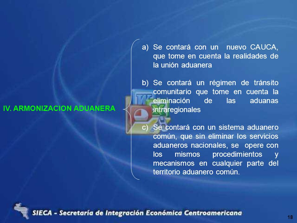 IV. ARMONIZACION ADUANERA a)Se contará con un nuevo CAUCA, que tome en cuenta la realidades de la unión aduanera b)Se contará un régimen de tránsito c